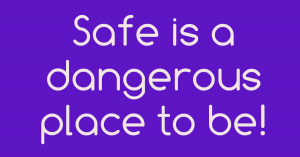 Safe Is A Dangerous Place To Be